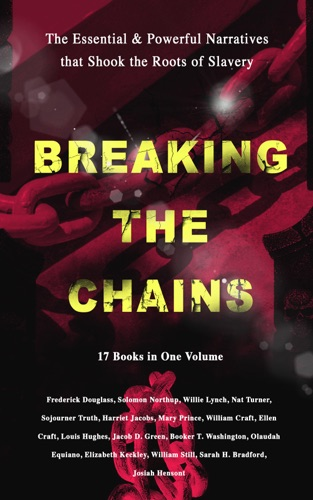 Frederick Douglass, Harriet Jacobs, Solomon Northup, Willie Lynch, Nat Turner, Sojourner Truth, Mary Prince, William Craft, Ellen Craft, Louis Hughes, Jacob D. Green, Booker T. Washington, Olaudah Equiano, Elizabeth Keckley, William Still, Sarah H. Bradford, Josiah Henson & Harriet Beecher Stowe - BREAKING THE CHAINS – The Essential & Powerful Narratives that Shook the Roots of Slavery (17 Books in One Volume)
