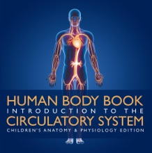 Human Body Book  Introduction To The Circulatory System  Children's Anatomy & Physiology Edition