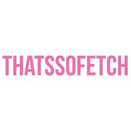 Thats So Fetch