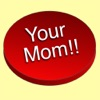 Your Mom!!