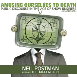 Amusing Ourselves to Death: Public Discourse in the Age of Show Business (by Neil Postman) (UNABRIDGED AUDIOBOOK)