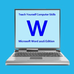 Teach Yourself Computer Skills - Microsoft Word 2016 Edition