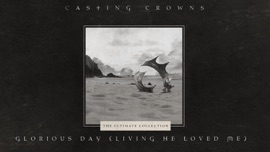 Glorious Day (Living He Loved Me) Casting Crowns Christian Music Video 2020 New Songs Albums Artists Singles Videos Musicians Remixes Image